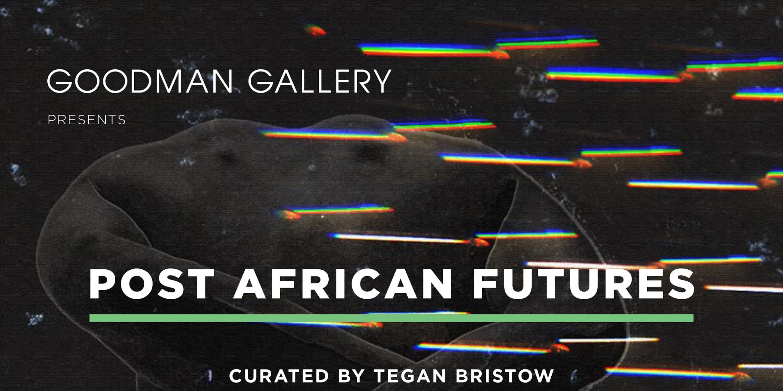 GOODMAN GALLERY: Post African Futures Exhibition
