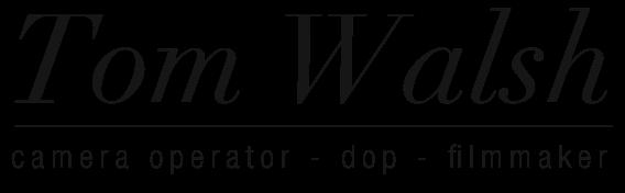 Tom Walsh | Camera Operator - DOP - Filmmaker