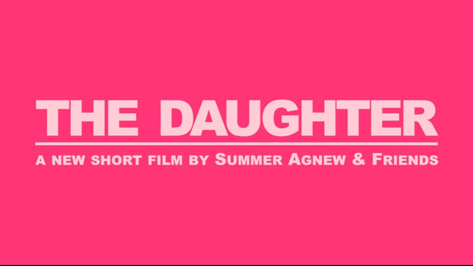 summer agnew makes films - the daughter