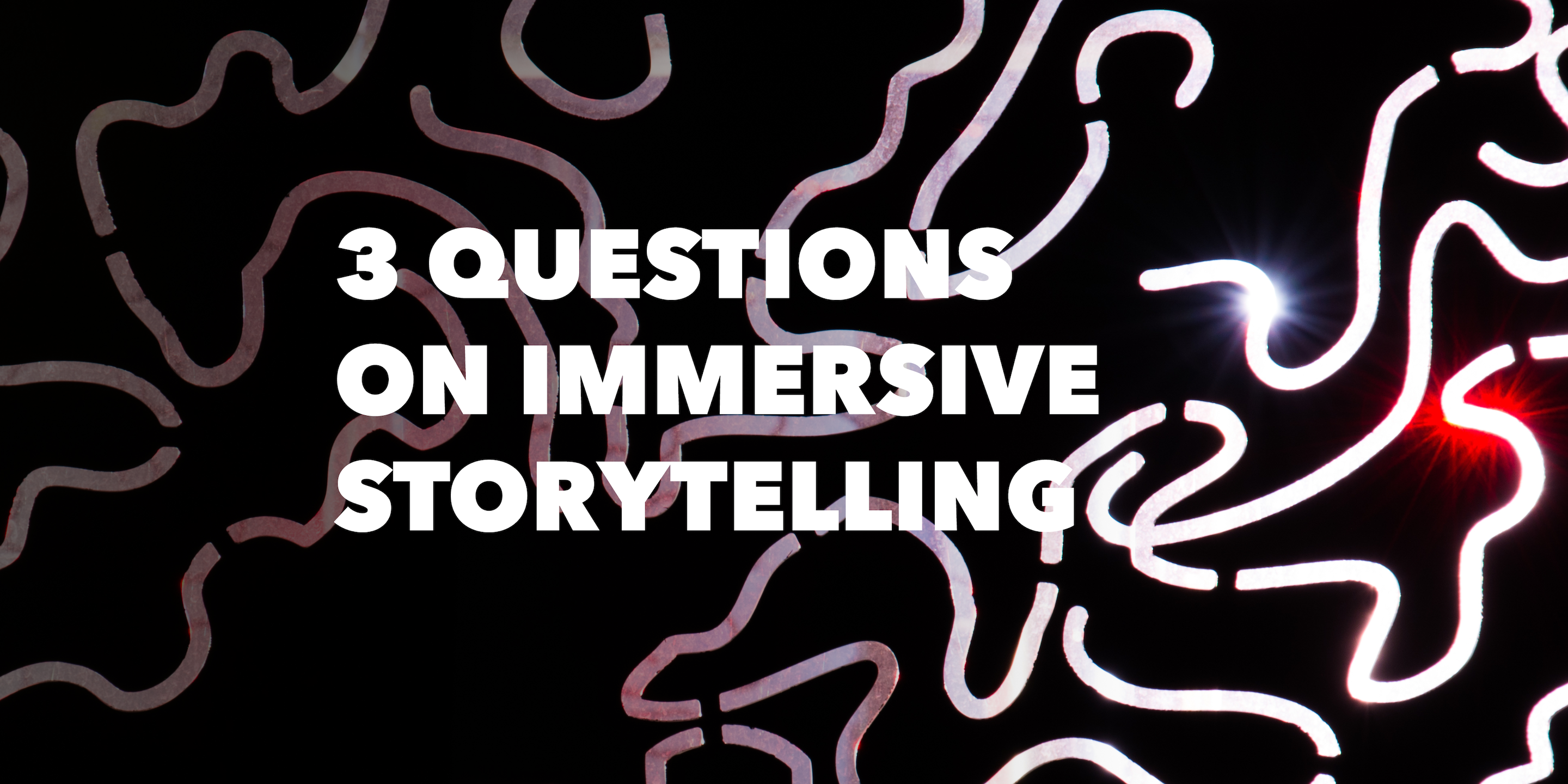 3 QUESTIONS ON IMMERSIVE STORYTELLING