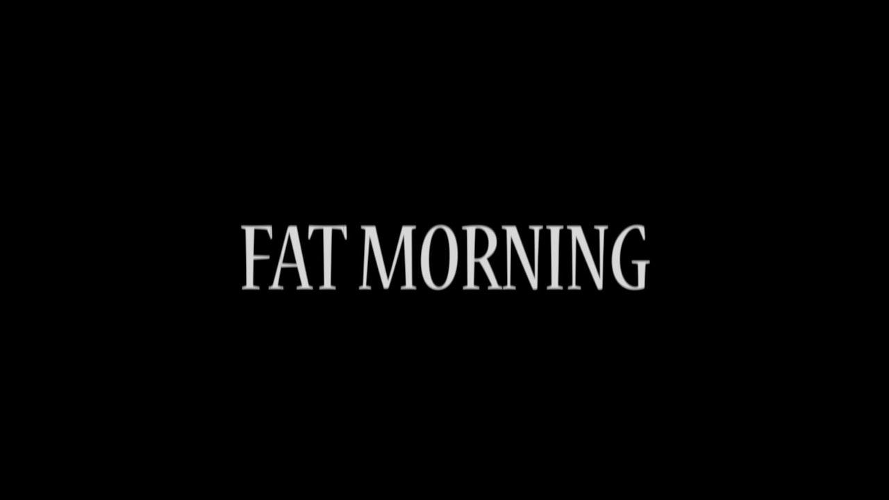 FAT MORNING