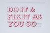 Do it & fix it as you go
