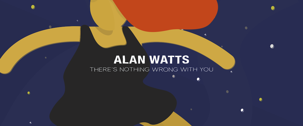 """Alan Watts """"There's Nothing Wrong With You"""""""