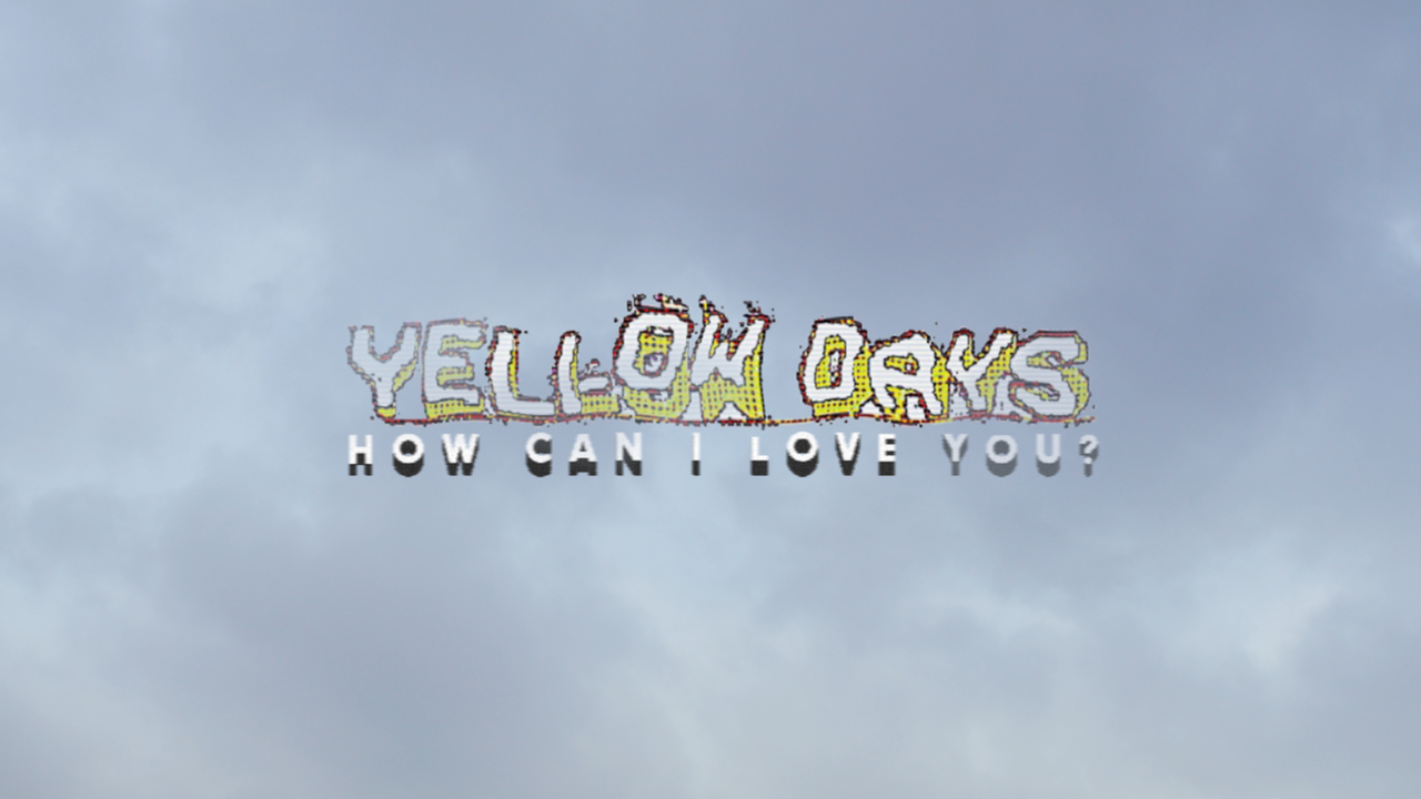 Yellow Days // How Can I Love You? -